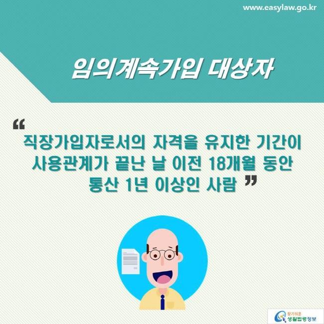 임의계속가입 대상자: 직장가입자로서의 자격을 유지한 기간이 사용관계가 끝난 날 이전 18개월 동안 통산 1년 이상인 사람